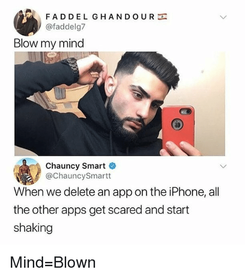 Iphone, Memes, and Apps: FADDEL GHANDOUR  @faddelg7  Blow my mind  Chauncy Smart  @ChauncySmartt  When we delete an app on the iPhone, all  the other apps get scared and start  shaking Mind=Blown