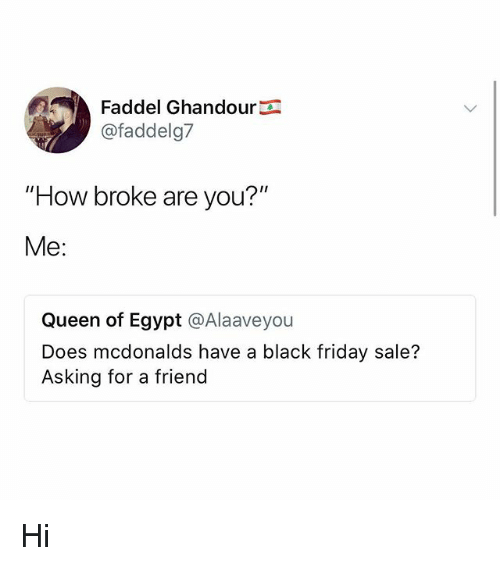 """Black Friday, Friday, and McDonalds: Faddel Ghandour  @faddelg7  """"How broke are you?'""""  Me:  Queen of Egypt @Alaaveyou  Does mcdonalds have a black friday sale?  Asking for a friend Hi"""