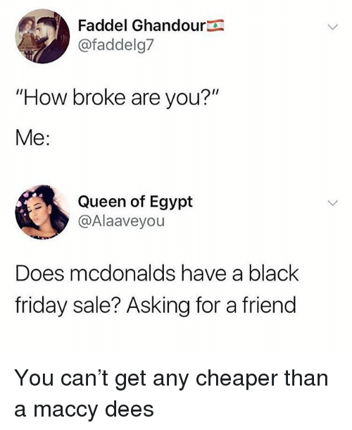 """Black Friday, Friday, and McDonalds: Faddel Ghandour  @faddelg7  """"How broke are you?""""  Me:  Queen of Egypt  @Alaaveyou  Does mcdonalds have a black  friday sale? Asking for a friend You can't get any cheaper than a maccy dees"""