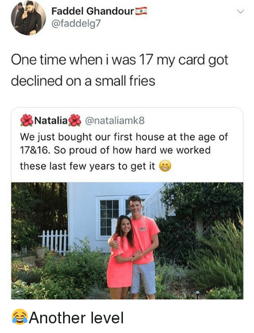 natal: Faddel Ghandour  @faddelg7  One time when i was 17 my card got  declined on a small fries  裊Natalia裊@natal.amk8  We just bought our first house at the age of  17816. So proud of how hard we worked  these last few years to get it 😂Another level