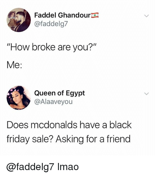 """Black Friday, Friday, and Lmao: Faddel Ghandoura  @faddelg7  """"How broke are you?""""  Me:  Queen of Egypt  @Alaaveyou  Does mcdonalds have a black  friday sale? Asking for a friend @faddelg7 lmao"""