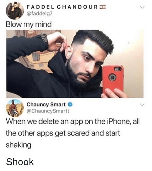 get scared: FADDEL GHANDOURE  @faddelg7  Blow my mind  Chauncy Smart  @ChauncySmartt  When we delete an app on the iPhone, all  the other apps get scared and start  shaking Shook