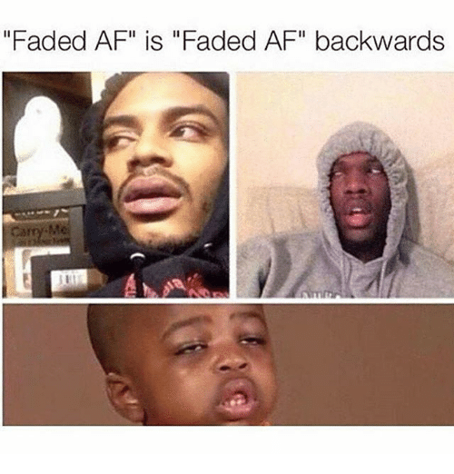 "Af, Memes, and Faded: ""Faded AF"" is ""Faded AF"" backwards  Me"