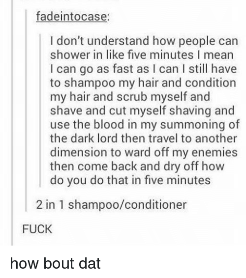 Bout Dat: fadeintocase:  I don't understand how people can  shower in like five minutes l mean  I can go as fast as l can l still have  to shampoo my hair and condition  my hair and scrub myself and  shave and cut myself shaving and  use the blood in my summoning of  the dark lord then travel to another  dimension to ward off my enemies  then come back and dry off how  do you do that in five minutes  2 in 1 shampoo/conditioner  FUCK how bout dat