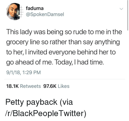 payback: faduma  @SpokenDamsel  This lady was being so rude to me in the  grocery line so rather than say anything  to her, I invited everyone behind her to  go ahead of me. Today, I had time.  9/1/18, 1:29 PM  18.1K Retweets 97.6K Likes Petty payback (via /r/BlackPeopleTwitter)