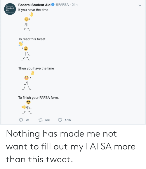 FAFSA: @FAFSA 21h  Federal Student Aid  Federal  Student  Aid  If you have the time  To read this tweet  Then you have the time  To finish your FAFSA form.  L588  22  1.1K Nothing has made me not want to fill out my FAFSA more than this tweet.