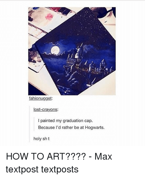 graduation cap: fahionugget:  lost-crayons:  l painted my graduation cap.  Because I'd rather be at Hogwarts.  holy sh t HOW TO ART???? - Max textpost textposts