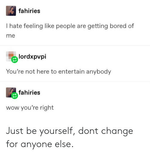 Just Be Yourself: fahiries  I hate feeling like people are getting bored of  me  lordxpvpi  You're not here to entertain anybody  fahiries  wow you're right Just be yourself, dont change for anyone else.