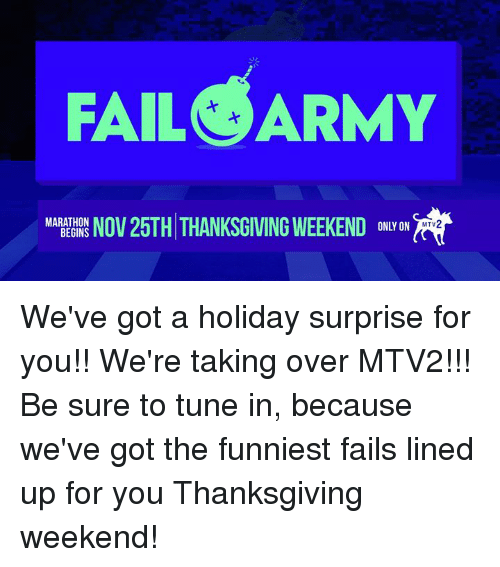Fail, Memes, and Mtv: FAIL ARMY  MARATHON  NOV 25TH THANKSGIVING WEEKEND  BEGINS  ONLY ON  MTV We've got a holiday surprise for you!! We're taking over MTV2!!! Be sure to tune in, because we've got the funniest fails lined up for you Thanksgiving weekend!