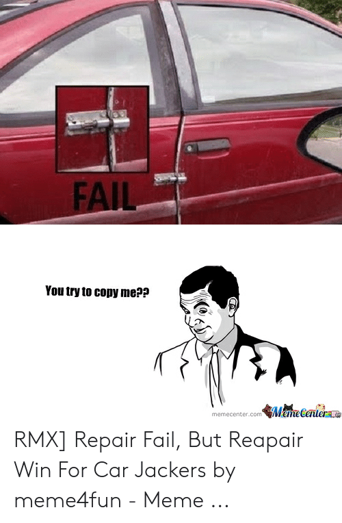 Car Repair Meme: FAIL  You try to copy me??  memecenter.com MemeCentere RMX] Repair Fail, But Reapair Win For Car Jackers by meme4fun - Meme ...