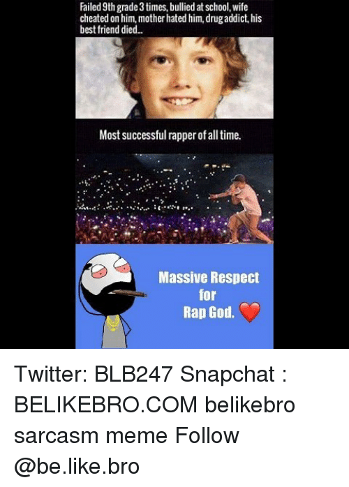 rap god: Failed 9th grade 3 times, bullied at school, wife  cheated on him, mother hated him, drugaddict, his  best friend died..  Most successful rapper of all time.  Massive Respect  for  Rap God. Twitter: BLB247 Snapchat : BELIKEBRO.COM belikebro sarcasm meme Follow @be.like.bro