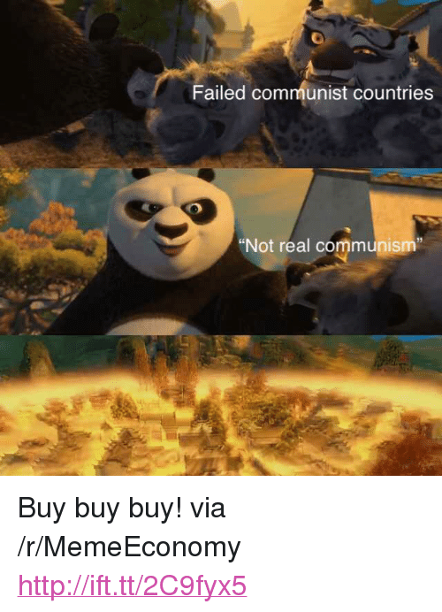 """Communist Countries: Failed communist countries  """"Not real communism"""" <p>Buy buy buy! via /r/MemeEconomy <a href=""""http://ift.tt/2C9fyx5"""">http://ift.tt/2C9fyx5</a></p>"""