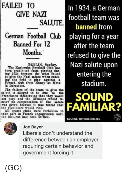 Books, Club, and Football: FAILED TO  In 1934, a German  football team was  banned from  playing for a year  after the team  refused to give the  Nazi salute upon  entering the  stadium  GIVE NAZI  SALUTE  German Football Club  Banned For 12  Months.  BERLIN, Bunday.  The Karleruhe Football Club ha  been prohibited from playing dur  ing 1934 because the team failed  to give the Nari mluto when enter-  ing the field to play gainst a  Froneh elub from Nancy at Mets  in December.  The failure of the team to give the  salute i alleged to be due to the  Frenehmen threatening that they would  oot play and the Germnns would re  ceive no compensation if the salute  was riven beeause it was feared that  SOUND  FAMILIAR?  the speetatora would rio  All eport club were forbidden to  take part in French engsgementa until  the ineident had been etted.  SOURCE: Haymarket Books  Joe Bayer  Liberals don't understand the  difference between an employer  requiring certain behavior and  government forcing it.  ecRTAR (GC)