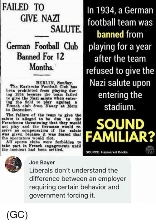 Books, Club, and Football: FAILED TO  In 1934, a German  football team was  banned from  playing for a year  after the team  refused to give the  Nazi salute upon  entering the  stadium  GIVE NAZI  SALUTE  German Football Club  Banned For 12  Months.  BERLIN, Bunday.  The Karlsruhe Football Club ha  been prohibited from playing dur-  ng 1934 beeane the team failed  to give the Nai mlute when enter-  ing the ield to play againsta  Froneh elub from Nancy at Mets  in December.  The fsilure of the team to give the  alute ia alleged to be due to the  Frenehmen threatening that thez would  oot play and the Germnas would re  ceive no compensation if the salute  was riven beeause it was feared that  SOUND  FAMILIAR?  the gpeetatora would riot.  All eport club were forbidden to  take part in French engsgements until  the ineident had been settled.  SOURCE: Haymarket Books  Joe Bayer  Liberals don't understand the  difference between an employer  requiring certain behavior and  government forcing it. (GC)
