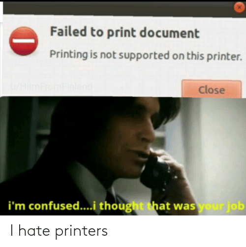 Im Confused: Failed to print document  Printing is not supported on this printer.  u/HilmFromFinland  Close  i'm confused...i thought that was your job I hate printers