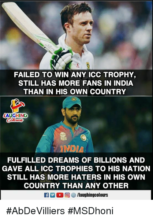 India, Dreams, and Indianpeoplefacebook: FAILED TO WIN ANY ICC TROPHY  STILL HAS MORE FANS IN INDIA  THAN IN HIS OWN COUNTRY  AUGHING  ANDIA  FULFILLED DREAMS OF BILLIONS AND  GAVE ALL ICC TROPHIES TO HIS NATION  STILL HAS MORE HATERS IN HIS OWN  COUNTRY THAN ANY OTHER  出(2回を /laughin gcolours #AbDeVilliers #MSDhoni