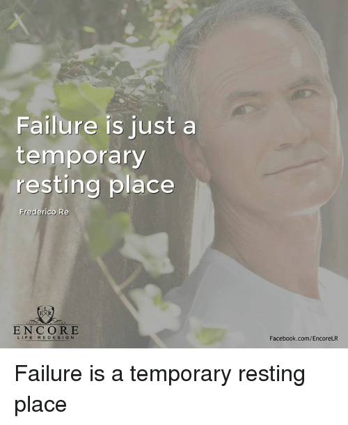 Facebook, Life, and Memes: Failure is just a  temporary  resting place  Frederico Re  ENCORE  LIFE REDESIGN  Facebook.com/EncoreLR Failure is a temporary resting place