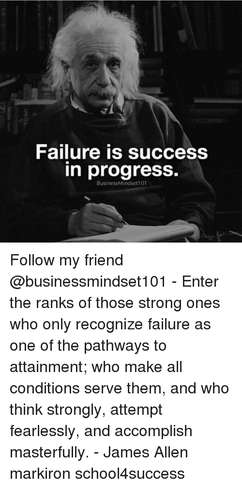 Memes, Progressive, and Masters: Failure is success  In progress.  BusinessMindset101 Follow my friend @businessmindset101 - Enter the ranks of those strong ones who only recognize failure as one of the pathways to attainment; who make all conditions serve them, and who think strongly, attempt fearlessly, and accomplish masterfully. - James Allen markiron school4success