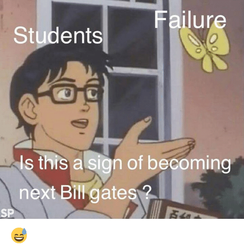 Bill Gates, Failure, and Next: Failure  Students  Is this a sign of becoming  next Bill gates?  SP 😅