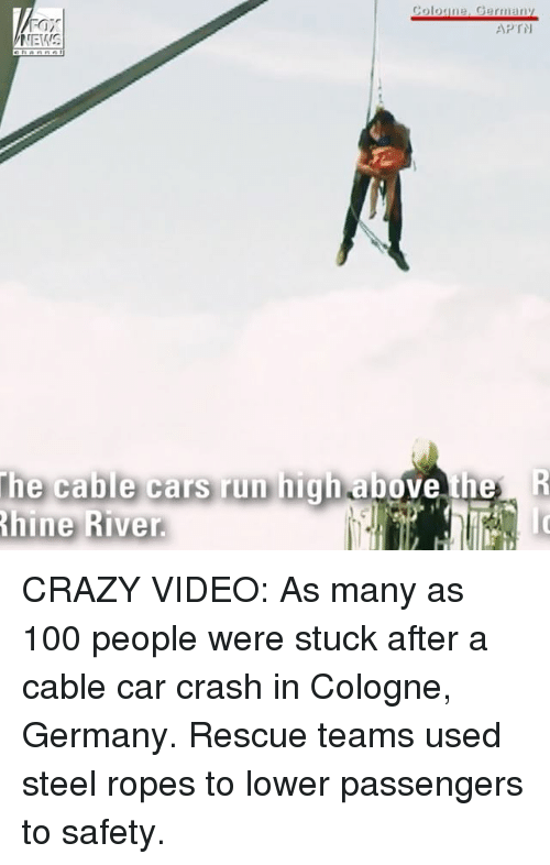 Anaconda, Cars, and Crazy: Fair  NEWS  Coloune, Germany  APTN  the cable cars run highabe  hine River.  e th CRAZY VIDEO: As many as 100 people were stuck after a cable car crash in Cologne, Germany. Rescue teams used steel ropes to lower passengers to safety.