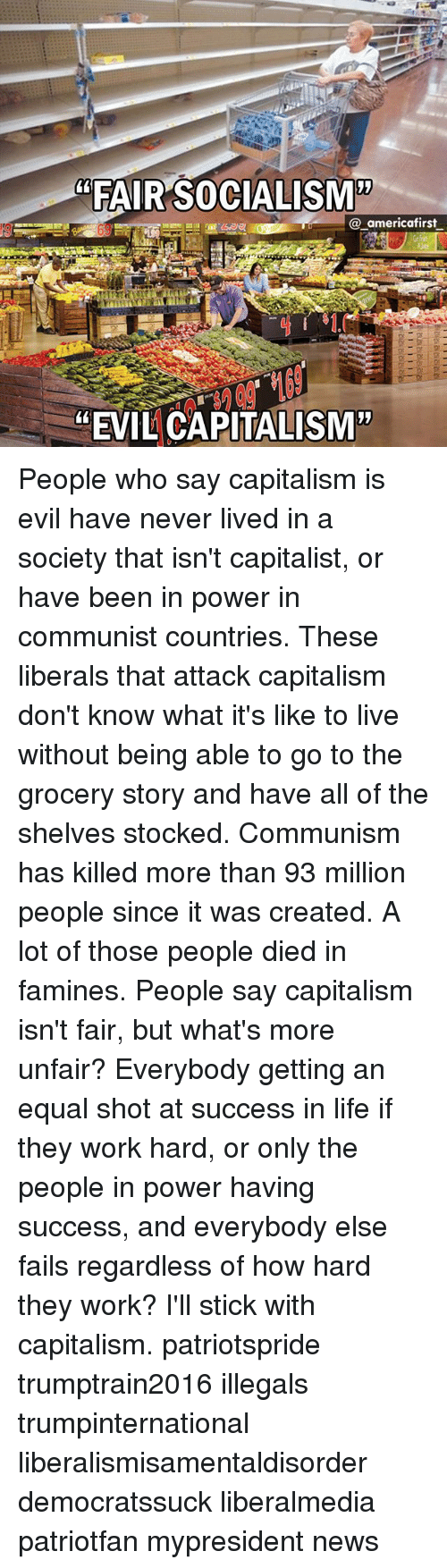 "Life, Memes, and News: ""FAIR SOCIALISM'""  @_americafirst  ""EVIL CAPITALISM"" People who say capitalism is evil have never lived in a society that isn't capitalist, or have been in power in communist countries. These liberals that attack capitalism don't know what it's like to live without being able to go to the grocery story and have all of the shelves stocked. Communism has killed more than 93 million people since it was created. A lot of those people died in famines. People say capitalism isn't fair, but what's more unfair? Everybody getting an equal shot at success in life if they work hard, or only the people in power having success, and everybody else fails regardless of how hard they work? I'll stick with capitalism. patriotspride trumptrain2016 illegals trumpinternational liberalismisamentaldisorder democratssuck liberalmedia patriotfan mypresident news"