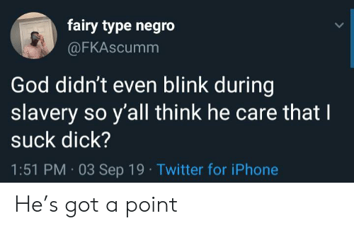slavery: fairy type negro  @FKAscumm  God didn't even blink during  slavery so y'all think he care that I  suck dick?  1:51 PM 03 Sep 19 Twitter for iPhone He's got a point