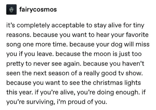 surviving: fairycosmos  it's completely acceptable to stay alive for tiny  reasons. because you want to hear your favorite  song one more time. because your dog will miss  you if you leave. because the moon is just too  pretty to never see again. because you haven't  seen the next season of a really good tv show.  because you want to see the christmas lights  year. if you're alive, you're doing enough. i  you're surviving, i'm proud of you.