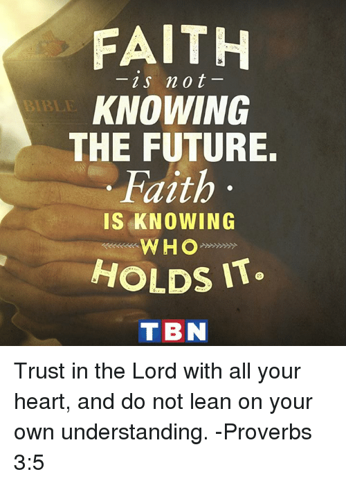 Future, Lean, and Memes: FAITH  2s not  KNOWING  THE FUTURE.  Faith  IS KNOWING  WHO  HOLDS IT  TBN Trust in the Lord with all your heart, and do not lean on your own understanding. -Proverbs 3:5