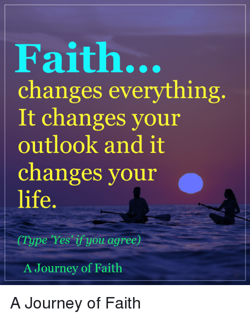 Journey, Life, and Memes: Faith.  changes everything  It changes your  outlook and it  changes your  life.  (Type Yes if you agree)  A Journey of Faith A Journey of Faith