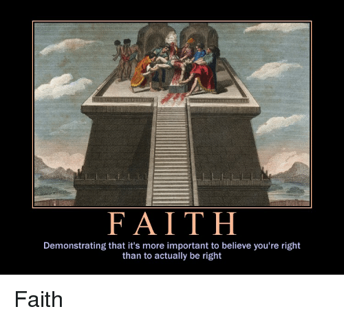 Demotivational Posters, More, and Right: FAITH  Demonstrating that it's more important to believe you're right  than to actually be right Faith