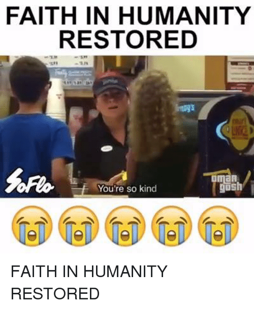 Memes, Faith, and Humanity: FAITH IN HUMANITY  RESTORED  MaA  gosh  You're so kind FAITH IN HUMANITY RESTORED