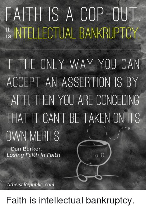 Memes, Taken, and Bankruptcy: FAITH IS A COP OUT  INTELLECTUAL BANKRUPTCY  IF THE ONLY WAY YOU CAN  ACCEPT AN ASSERTION IS BY  FAITH. THEN YOU ARE CONCEDING  THAT IT CANT BE TAKEN ON-ITS  OWN MERITS  Dan Barker,  Losing Faith in Faith  0  Atheist Republic.com Faith is intellectual bankruptcy.