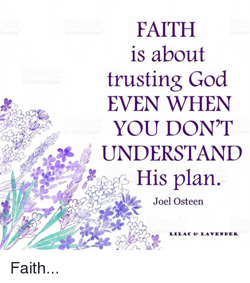 God, Memes, and Joel Osteen: FAITH  is about  trusting God  EVEN WHEN  YOU DON'T  UNDERSTAND  His plan  Joel Osteen  LILAC  LAVENDER Faith...