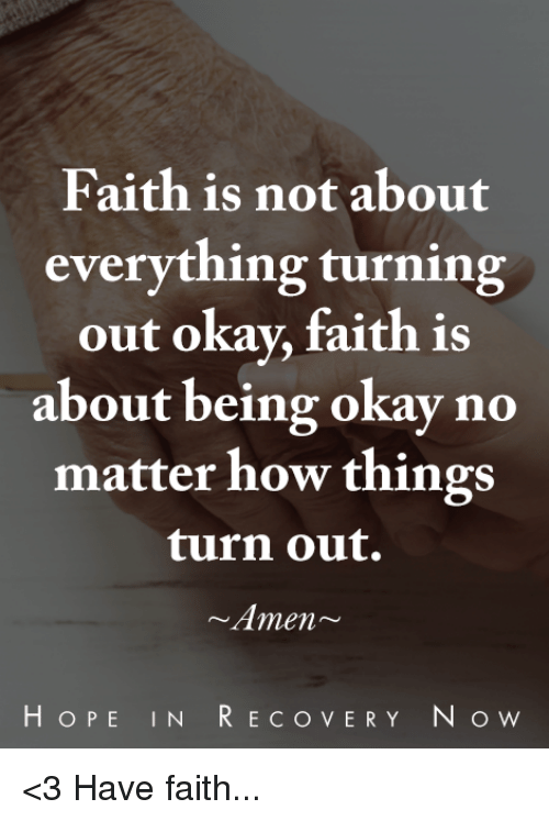 Memes, Okay, and Faith: Faith is not about  everything turning  out okay, faith is  about being okay no  matter how things  turn out.  Amen~  HOPE IN RECO VERY N O w <3  Have faith...