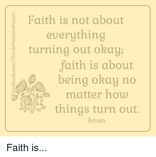 Memes, Okay, and Faith: Faith is not about  everything  turning out okay  faith is about  being okay no  matter how  things turn out.  Amen. Faith is...