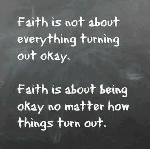 Okay, Girl Memes, and Faith: faith is not about  everything turning  out okay.  Faith is about being  okay no matter how  things turn out.