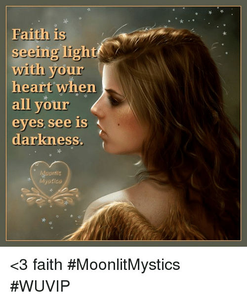 Memes, Heart, and Faith: Faith is  seeing light  1S  with your  heart when  all vour  eyes see is  darkness.  な <3 faith #MoonlitMystics #WUVIP