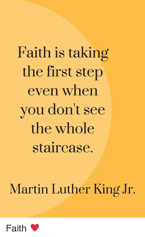 Martin, Martin Luther King Jr., and Memes: Faith is taking  the first step  even when  you don't see  the whole  staircase.  Martin Luther King Jr. Faith ♥