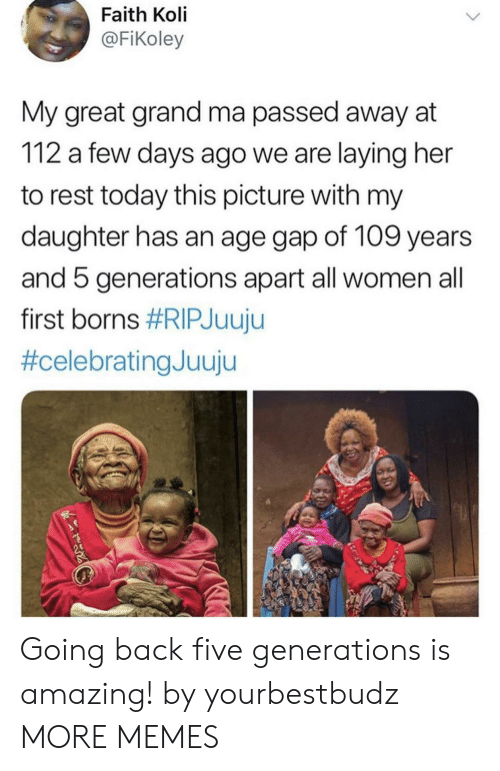 borns: Faith Koli  @FiKoley  My great grand ma passed away at  112 a few days ago we are laying her  to rest today this picture with my  daughter has an age gap of 109 years  and 5 generations apart all women all  first borns Going back five generations is amazing! by yourbestbudz MORE MEMES