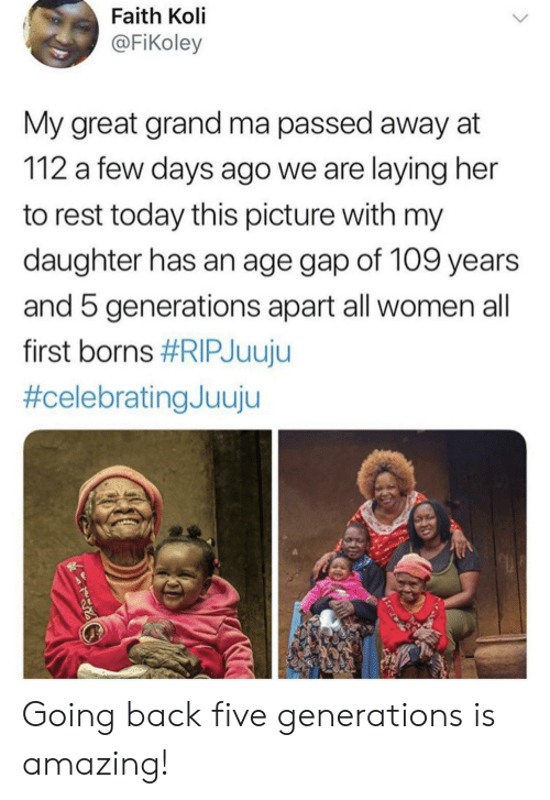 borns: Faith Koli  @FiKoley  My great grand ma passed away at  112 a few days ago we are laying her  to rest today this picture with my  daughter has an age gap of 109 years  and 5 generations apart all women all  first borns Going back five generations is amazing!
