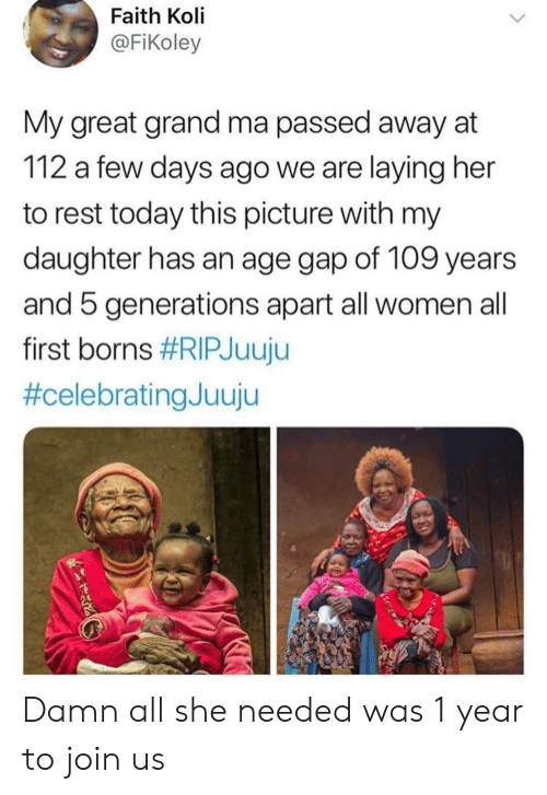 borns: Faith Koli  @FiKoley  My great grand ma passed away at  112 a few days ago we are laying her  to rest today this picture with my  daughter has an age gap of 109 years  and 5 generations apart all women all  first borns Damn all she needed was 1 year to join us