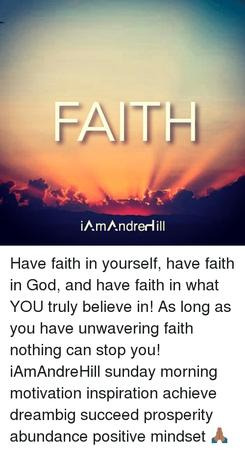 Memes, 🤖, and Gods: FAITH  mAndredill Have faith in yourself, have faith in God, and have faith in what YOU truly believe in! As long as you have unwavering faith nothing can stop you! iAmAndreHill sunday morning motivation inspiration achieve dreambig succeed prosperity abundance positive mindset 🙏🏾