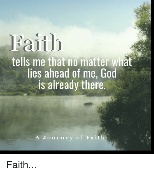 God, Journey, and Memes: Faith  tells me that no matter what  lies ahead of me, God  is already there.  A Journey of Faith Faith...
