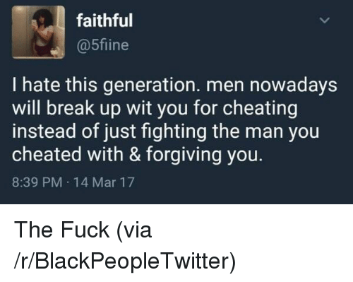 cheated: faithful  @5fiine  I hate this generation. men nowadays  will break up wit you for cheating  instead of just fighting the man you  cheated with & forgiving you.  8:39 PM 14 Mar 17 <p>The Fuck (via /r/BlackPeopleTwitter)</p>