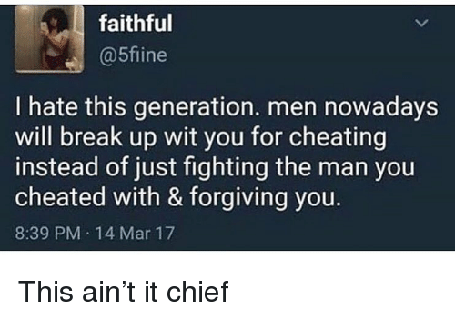Cheating, Funny, and Break: faithful  @5fiine  I hate this generation. men nowadays  will break up wit you for cheating  instead of just fighting the man you  cheated with & forgiving you.  8:39 PM 14 Mar 17 This ain't it chief