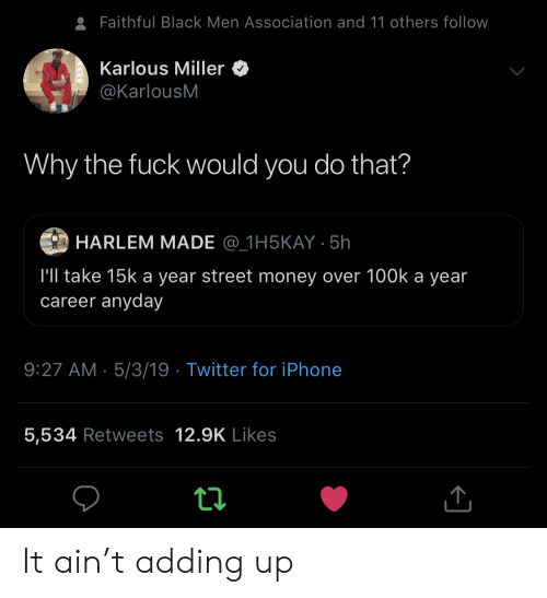 100k: Faithful Black Men Association and 11 others follow  Karlous Miller  @KarlousM  Why the fuck would you do that?  HARLEM MADE @_1H5KAY 5h  l'll take 15k a year street money over 100k a year  career anyday  9:27 AM 5/3/19 Twitter for iPhone  5,534 Retweets 12.9K Likes It ain't adding up