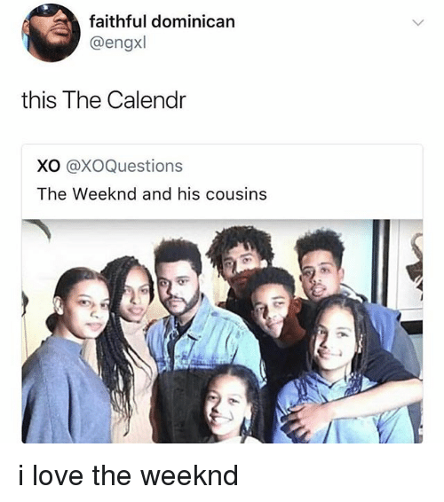Love, The Weeknd, and Dominican: faithful dominican  @engxl  this The Calendr  XO @XoQuestions  The Weeknd and his cousins i love the weeknd