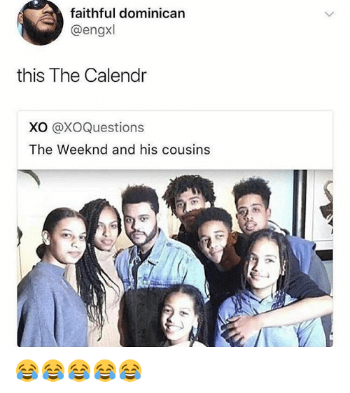 The Weeknd, Girl Memes, and Dominican: faithful dominican  @engxl  this The Calendr  XO @XOQuestions  The Weeknd and his cousins 😂😂😂😂😂