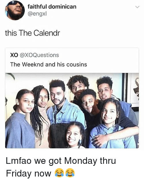 Friday, Funny, and The Weeknd: faithful dominican  @engxl  this The Calendr  XO @XOQuestions  The Weeknd and his cousins Lmfao we got Monday thru Friday now 😂😂