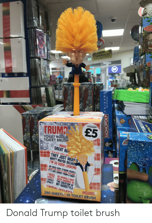 Becaus: Faitry Nushn  op  60  Thelorks.co.ok  INCLU o  TheiWorka.c.k  £5  TRUMP  %23  TOILET ROLL &  TOILET BRUSH  MAKE  GREAT AG  TO BE BLUNT, PEOPLE WOLLD  hem  THEY JUST WUL D  WHY? MAYBE BECAUS  I'M SO GOOD LOOKING  WE NEED VERY STRONG PEOPLE  COUNTRY IS BEING TAKEN  IT'S LIKE CANDY FROM A BABY  I NEED NO ANIMALS HAVE  LOYALTY BEEN HARMED IN  IEXPECT THE CREATION OF  LOYALTY MY HAIRSTYLE  ******  NOULAILLATO  INCLUDES.  ******  280 SHEETS   1X TOILET BRUSH  FRIEN S  The TV Series  MONOPOLY  (CLa  NOOR FIRO SAT  eal Paysus Donald Trump toilet brush